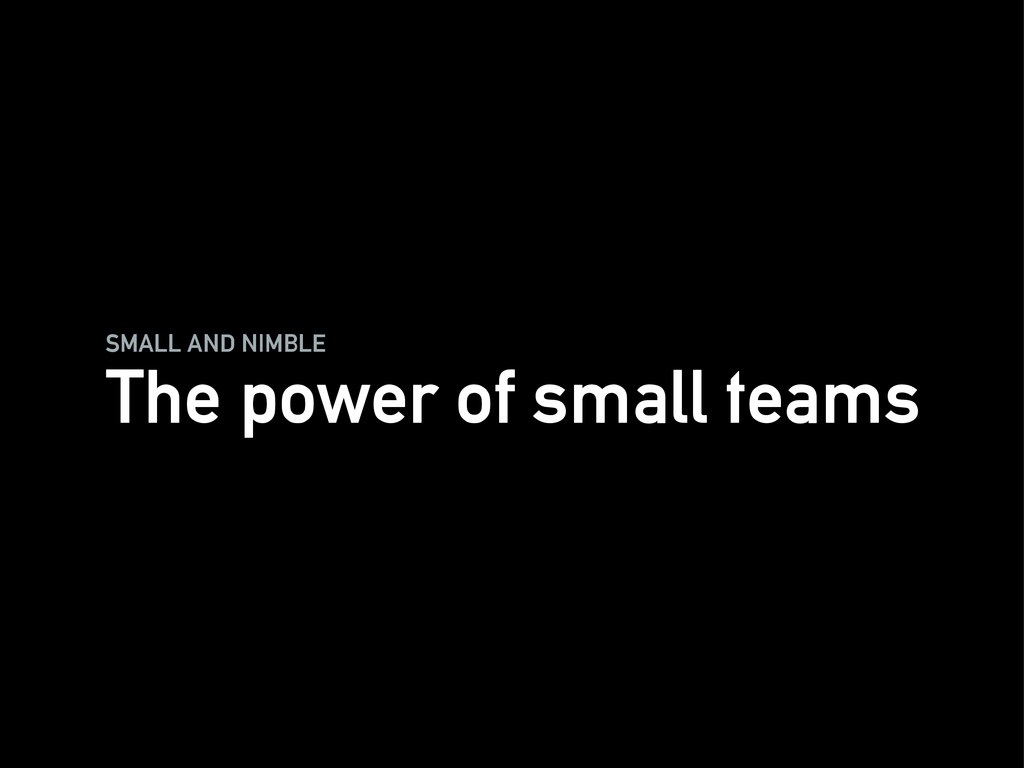 SMALL AND NIMBLE The power of small teams