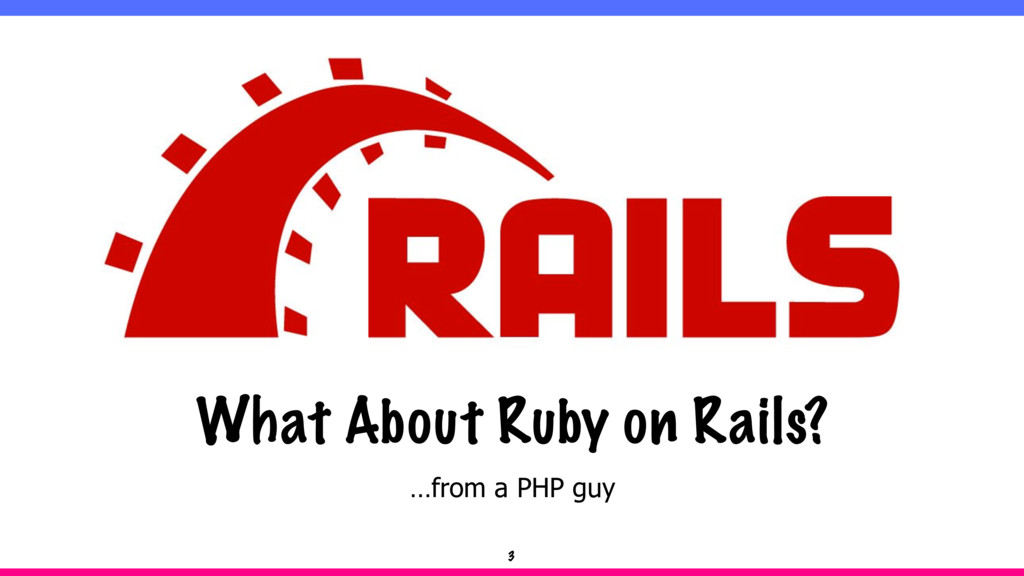 …from a PHP guy What About Ruby on Rails? 3