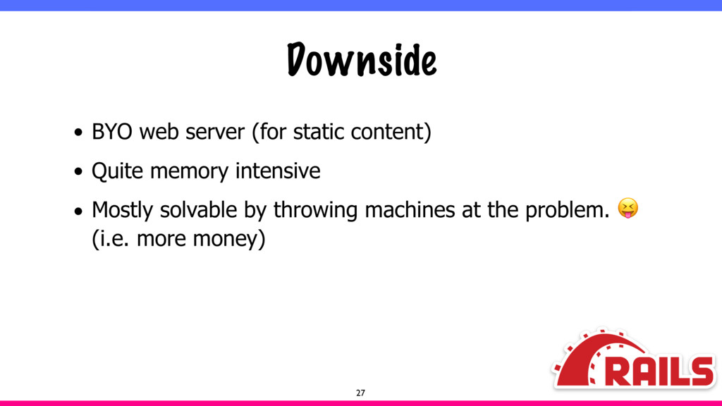 Downside • BYO web server (for static content) ...