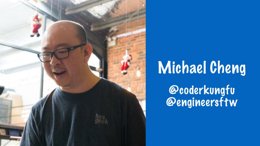 Michael Cheng @coderkungfu @engineersftw