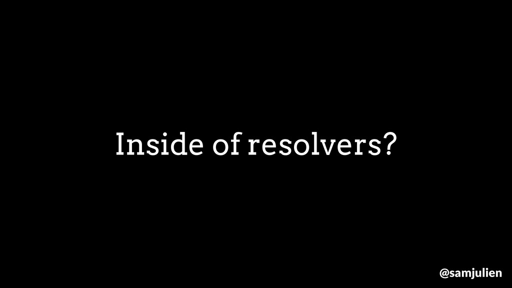 Inside of resolvers? @samjulien