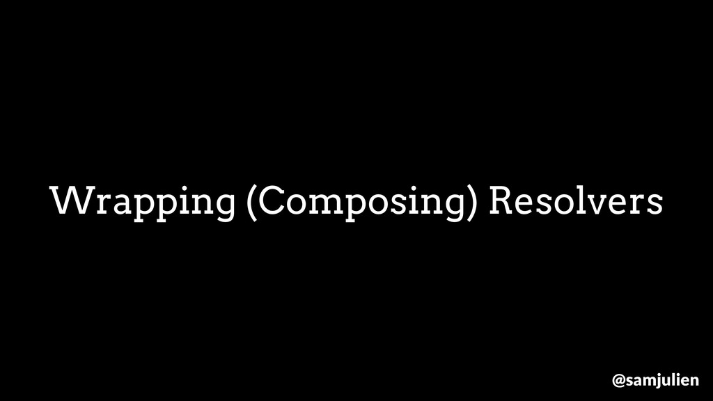 Wrapping (Composing) Resolvers @samjulien