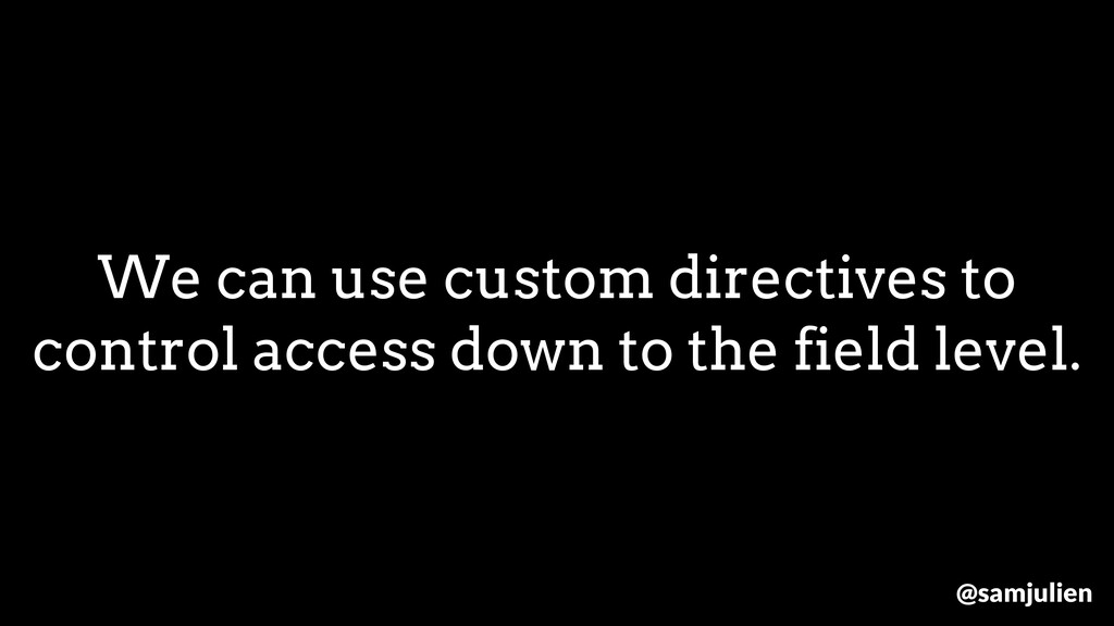 We can use custom directives to control access ...