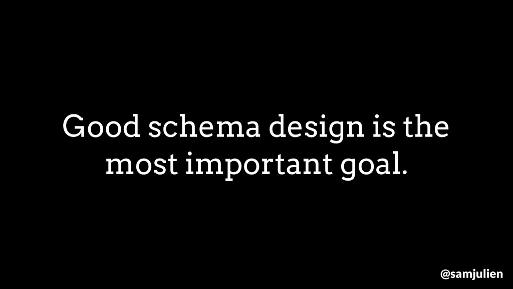 Good schema design is the most important goal. ...