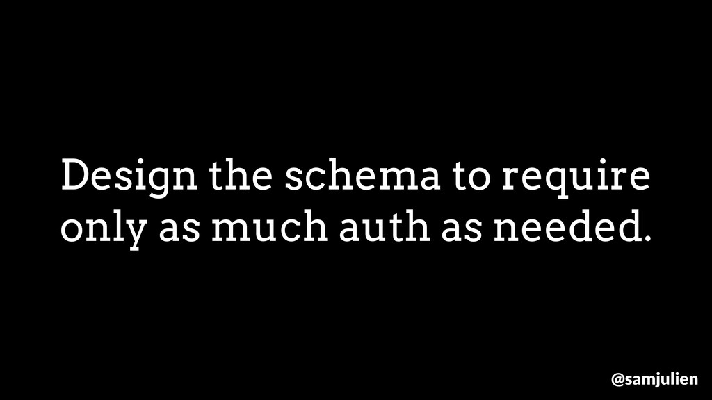 Design the schema to require only as much auth ...