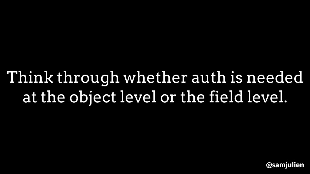 Think through whether auth is needed at the obj...