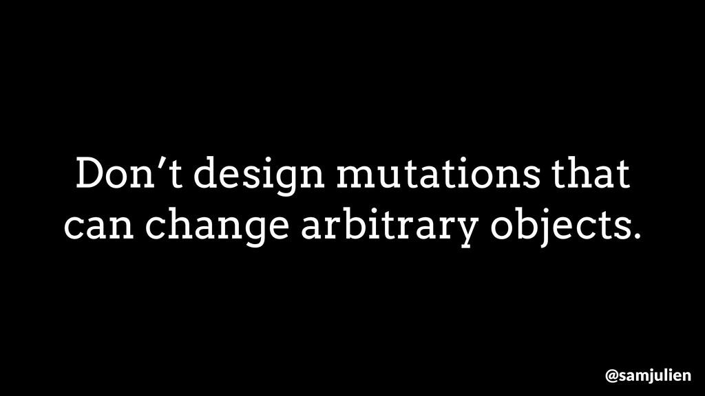 Don't design mutations that can change arbitrar...