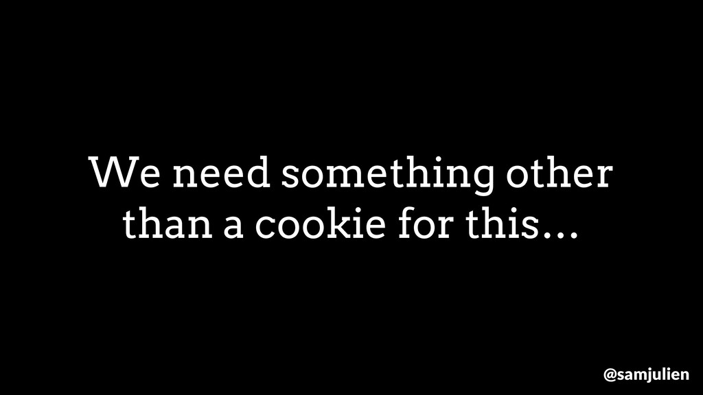 We need something other than a cookie for this…...