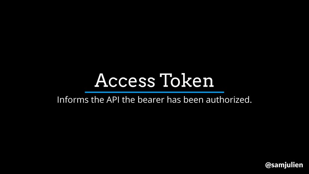 Access Token Informs the API the bearer has bee...