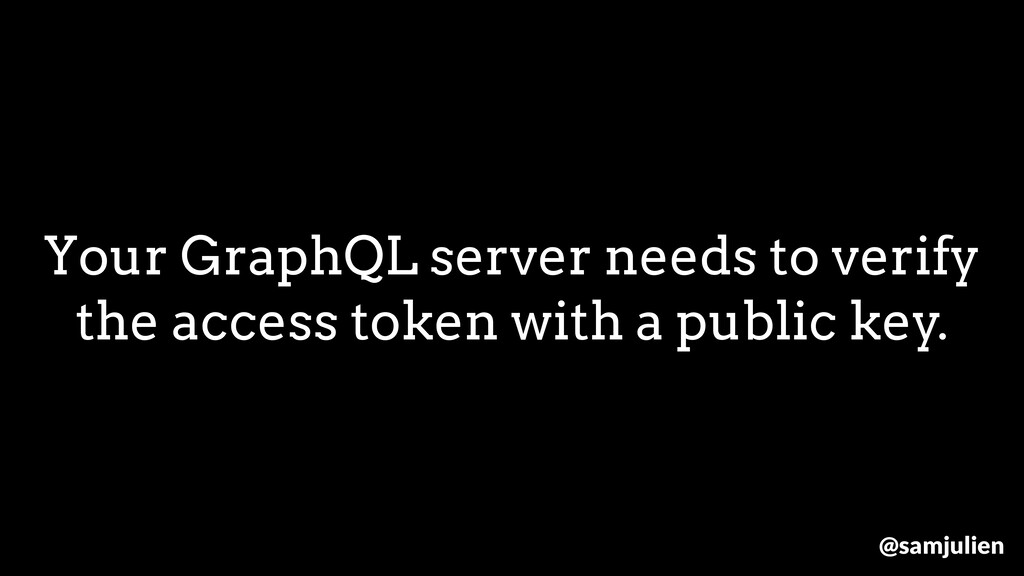 Your GraphQL server needs to verify the access ...