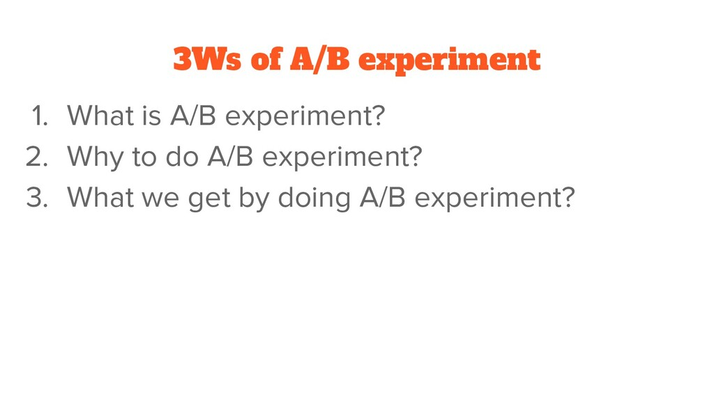 3Ws of A/B experiment 1. What is A/B experiment...