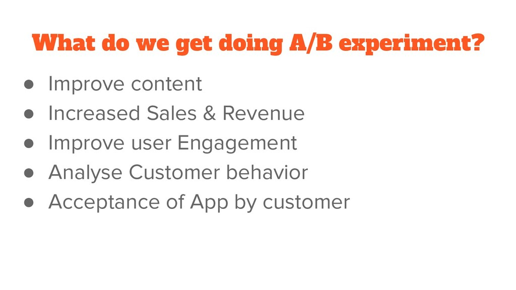 What do we get doing A/B experiment? ● Improve ...