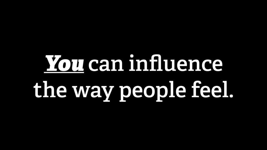 You can influence the way people feel.