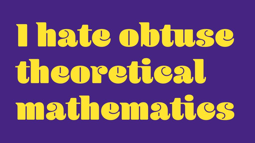 I hate obtuse theoretical mathematics