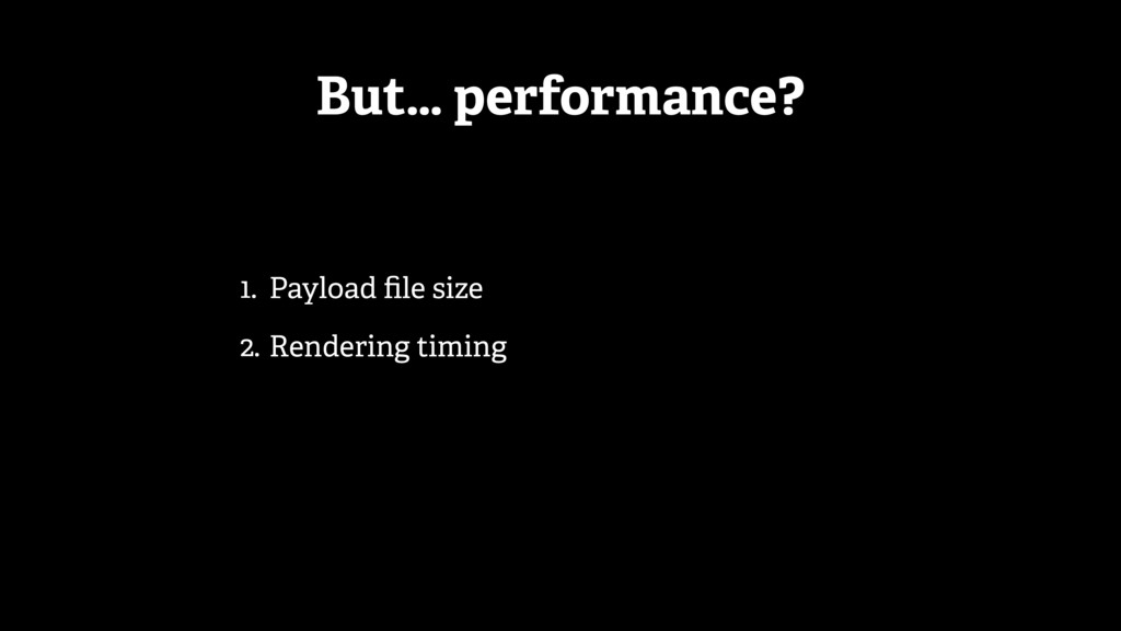 But… performance? 1. Payload file size 2. Render...