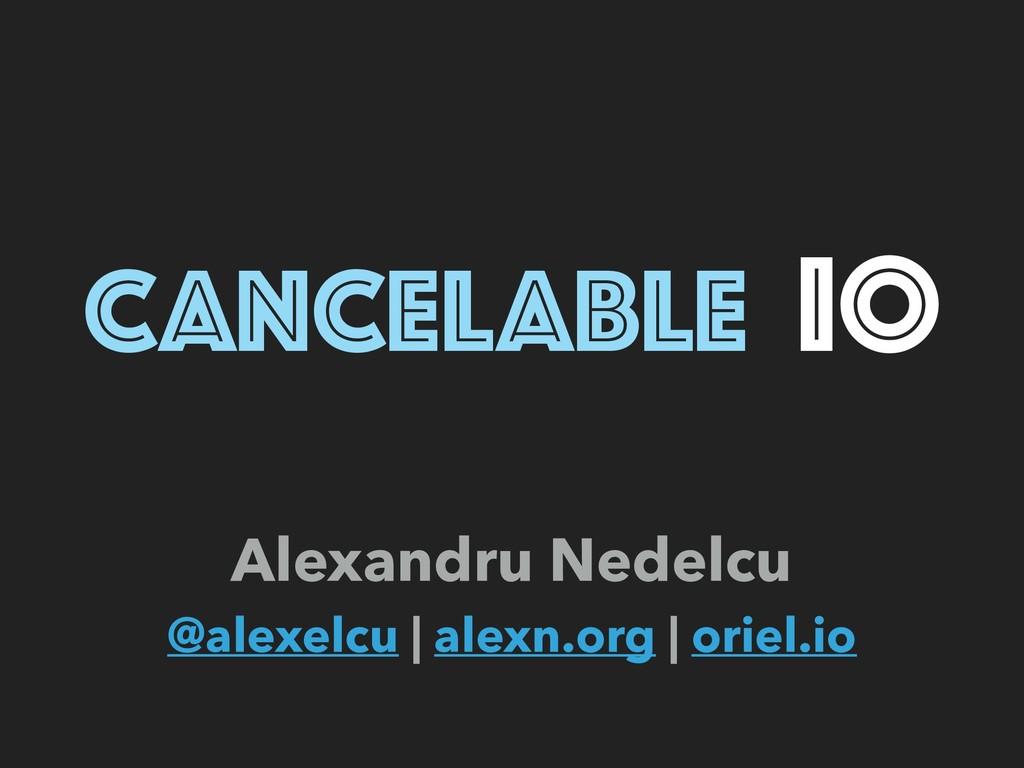 CANCELABLE IO Alexandru Nedelcu @alexelcu   al...