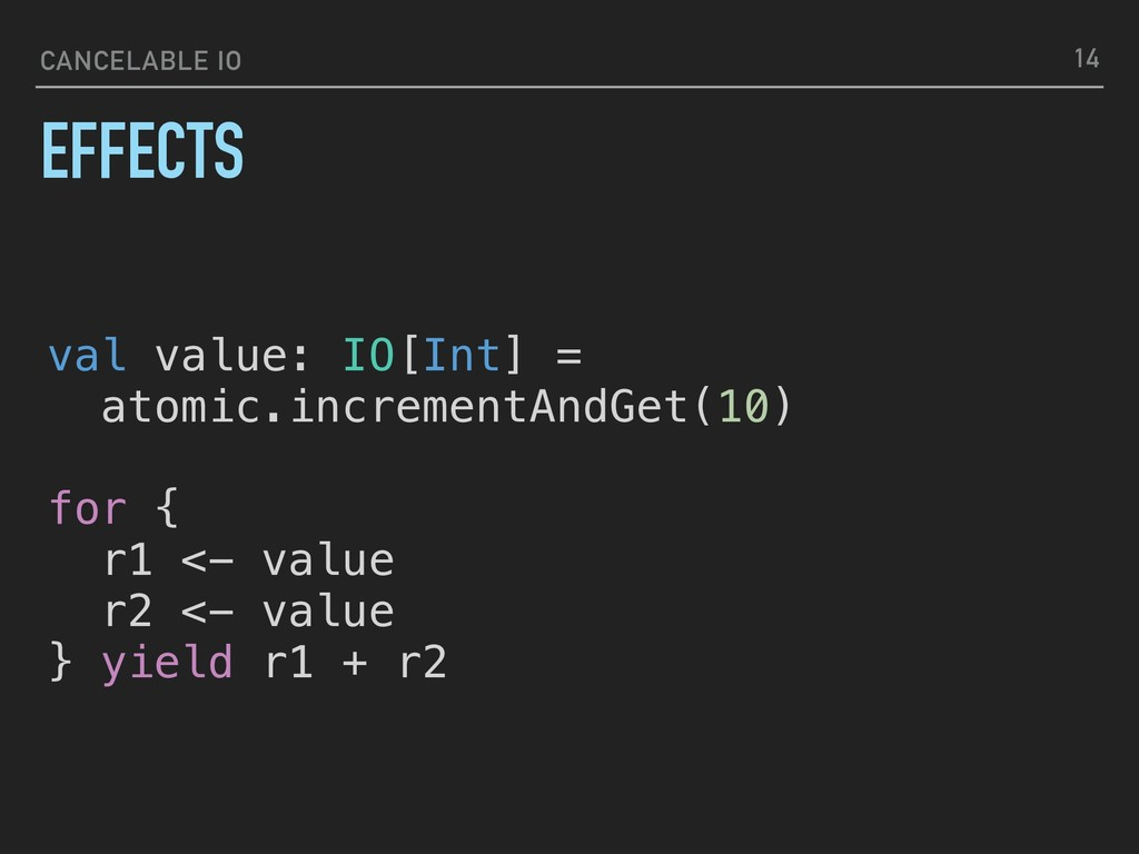 CANCELABLE IO EFFECTS 14 val value: IO[Int] = a...