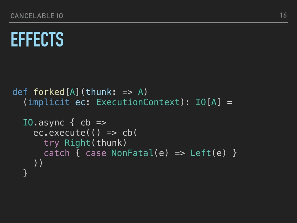 CANCELABLE IO EFFECTS 16 def forked[A](thunk: =...