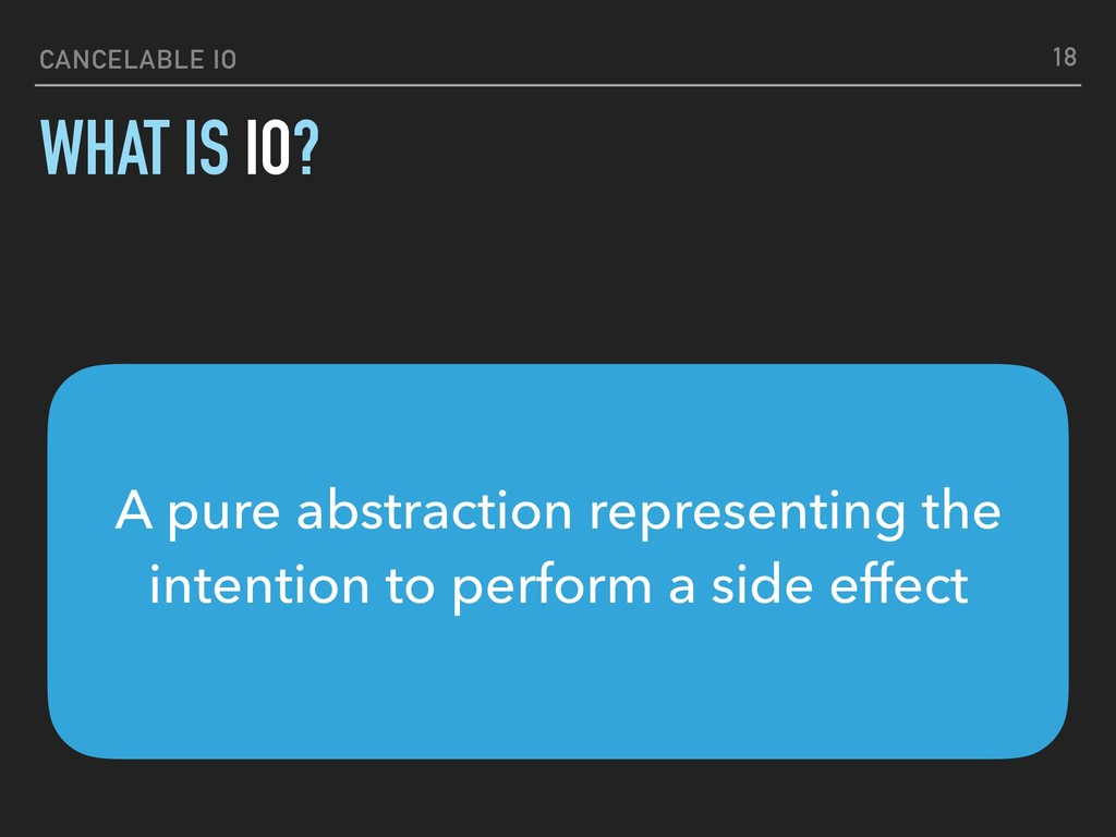 CANCELABLE IO WHAT IS IO? 18 A pure abstraction...