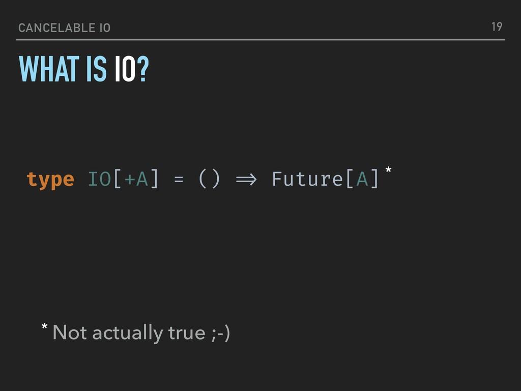 CANCELABLE IO WHAT IS IO? 19 type IO[+A] = () !...