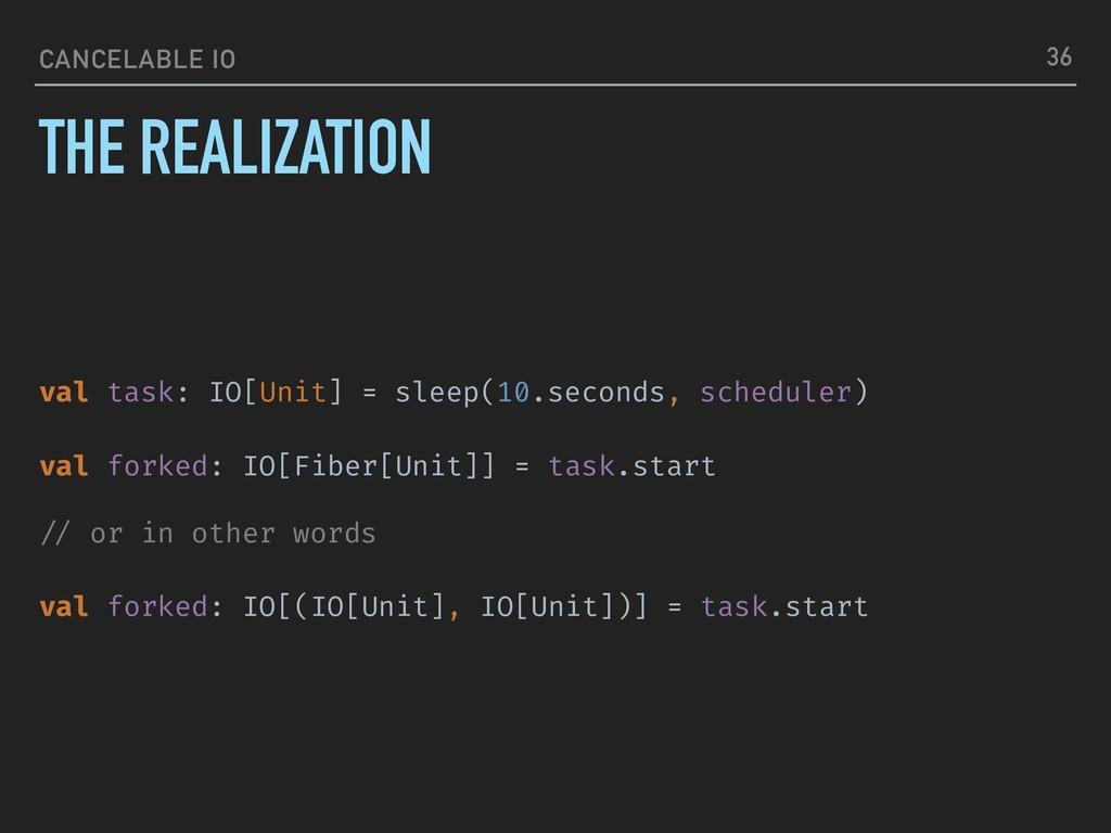 CANCELABLE IO THE REALIZATION 36 val task: IO[U...
