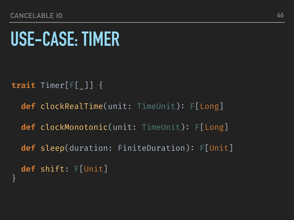 CANCELABLE IO USE-CASE: TIMER 46 trait Timer[F[...