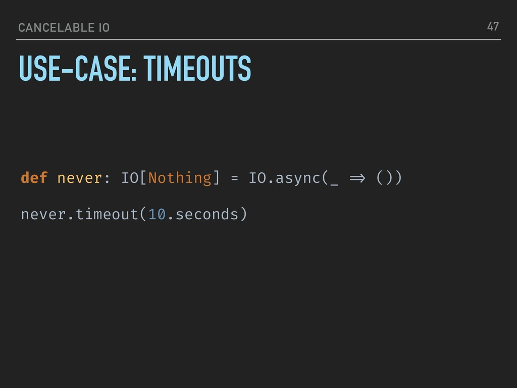 CANCELABLE IO USE-CASE: TIMEOUTS 47 def never: ...