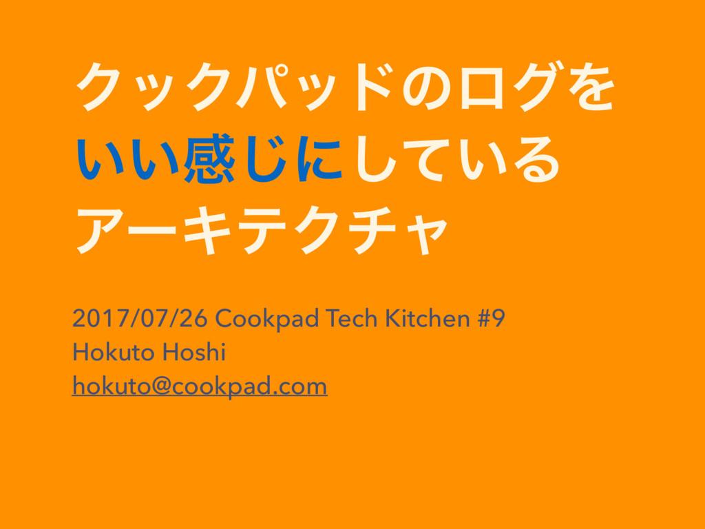 ΫοΫύουͷϩάΛ ͍͍ײ͡ʹ͍ͯ͠Δ ΞʔΩςΫνϟ 2017/07/26 Cookpad...