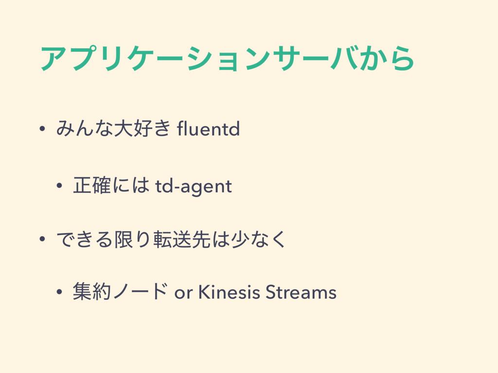 ΞϓϦέʔγϣϯαʔό͔Β • ΈΜͳେ͖ fluentd • ਖ਼֬ʹ td-agent •...