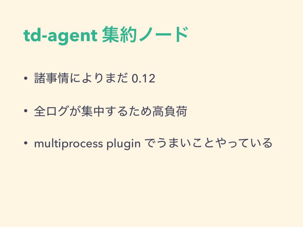 td-agent ूϊʔυ • ॾʹΑΓ·ͩ 0.12 • શϩά͕ूத͢ΔͨΊߴෛՙ ...