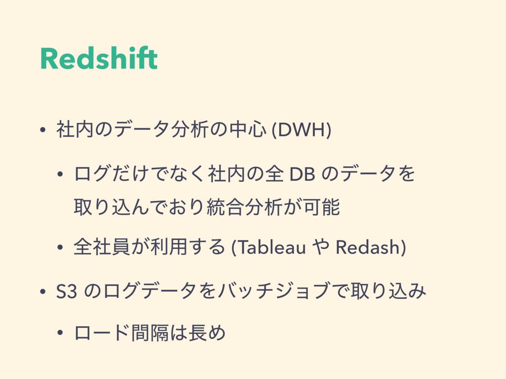 Redshift • ࣾͷσʔλੳͷத৺ (DWH) • ϩά͚ͩͰͳࣾ͘ͷશ DB ͷ...