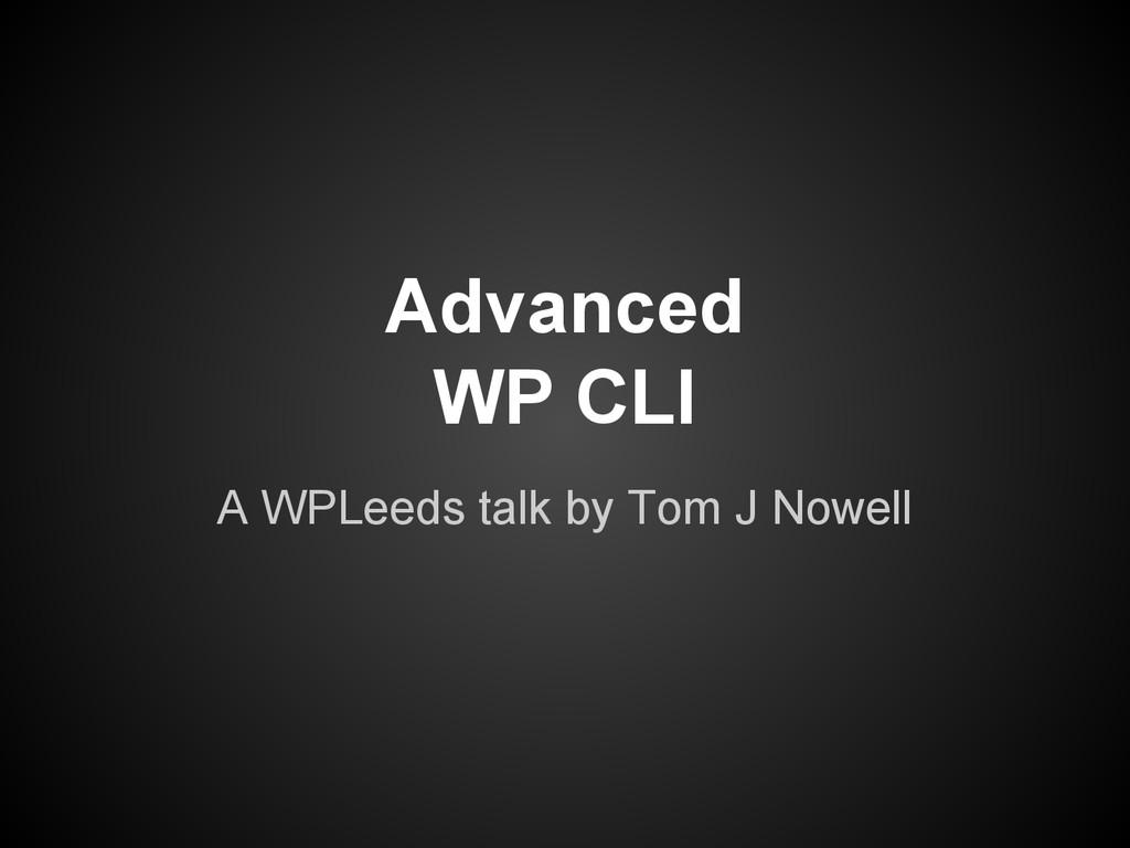 Advanced WP CLI A WPLeeds talk by Tom J Nowell