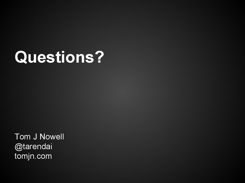 Questions? Tom J Nowell @tarendai tomjn.com