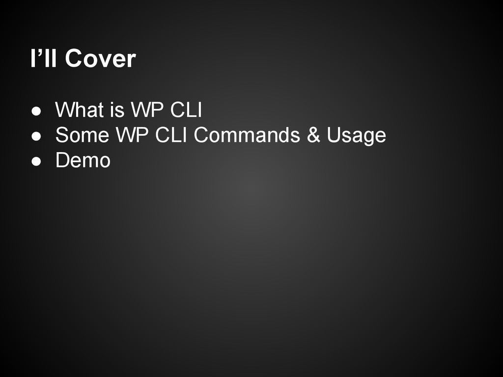 I'll Cover ● What is WP CLI ● Some WP CLI Comma...
