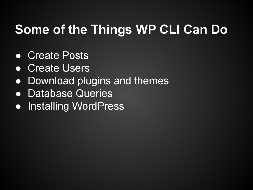 Some of the Things WP CLI Can Do ● Create Posts...