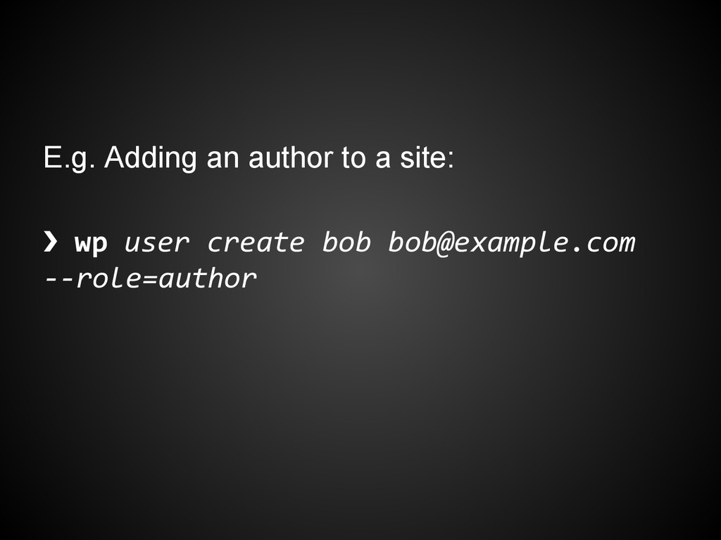 E.g. Adding an author to a site: ❯ wp user crea...