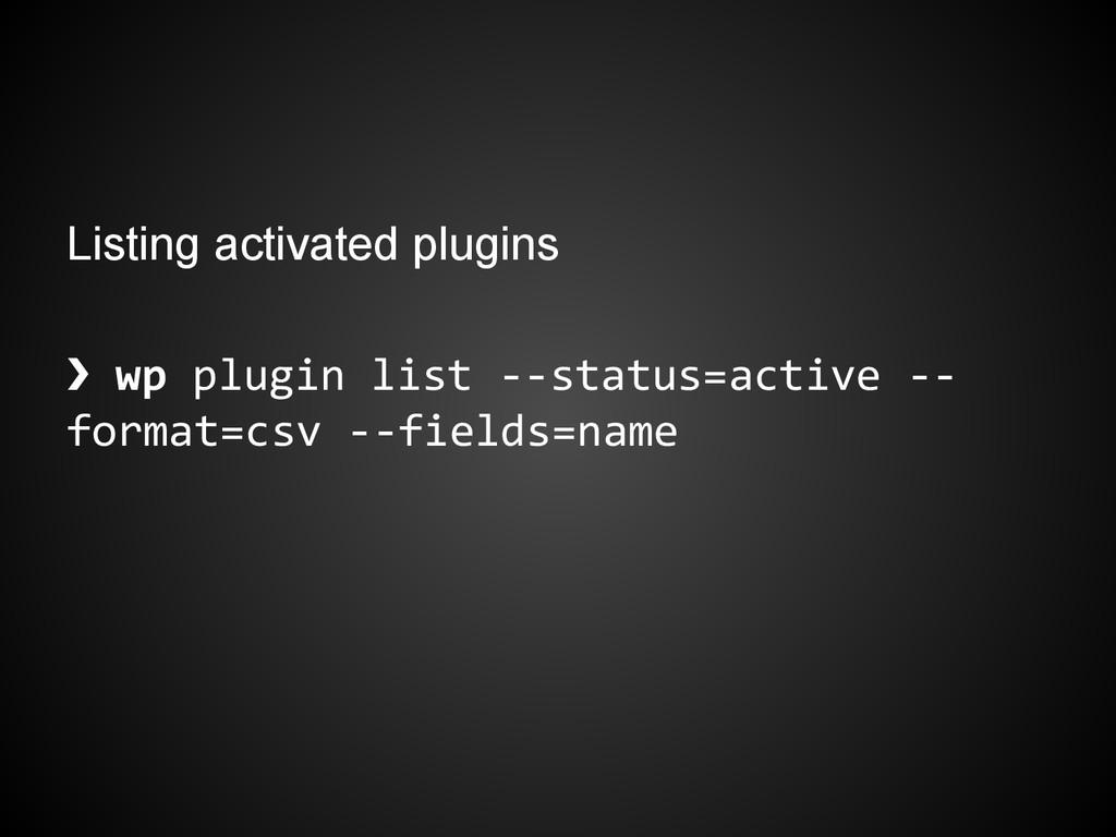 Listing activated plugins ❯ wp plugin list --st...
