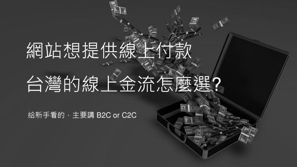 網站想提供線上付款 台灣的線上金流怎麼選? 給新手看的,主要講 B2C or C2C