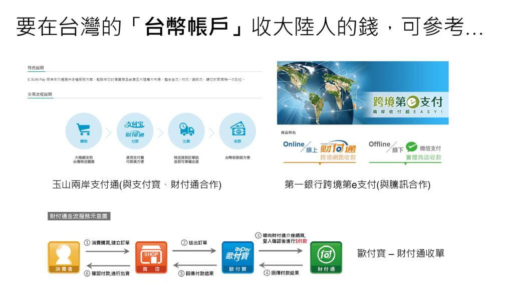 要在台灣的「台幣帳戶」收大陸人的錢,可參考… 玉山兩岸支付通(與支付寶、財付通合作) 第一銀行...