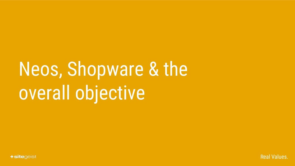 Real Values. Neos, Shopware & the overall objec...