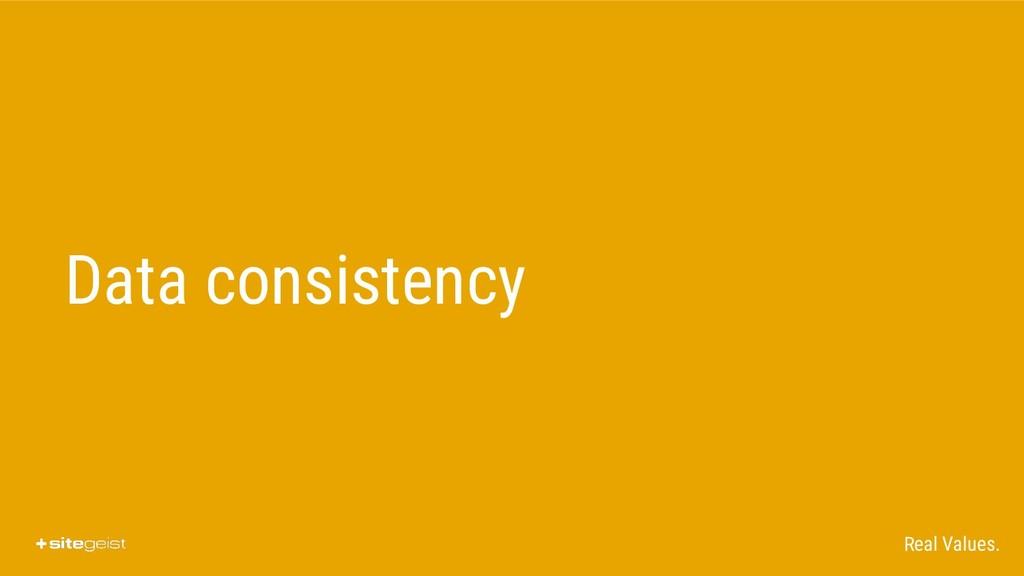 Real Values. Data consistency