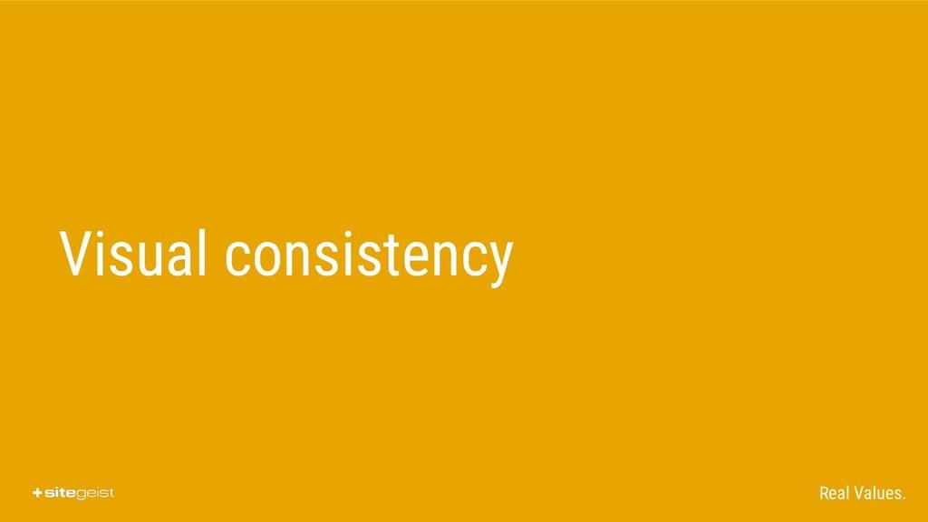 Real Values. Visual consistency