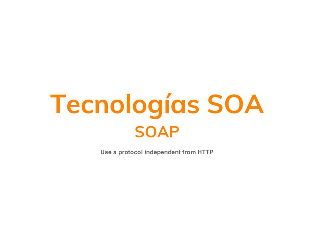 Tecnologías SOA SOAP Use a protocol independent...