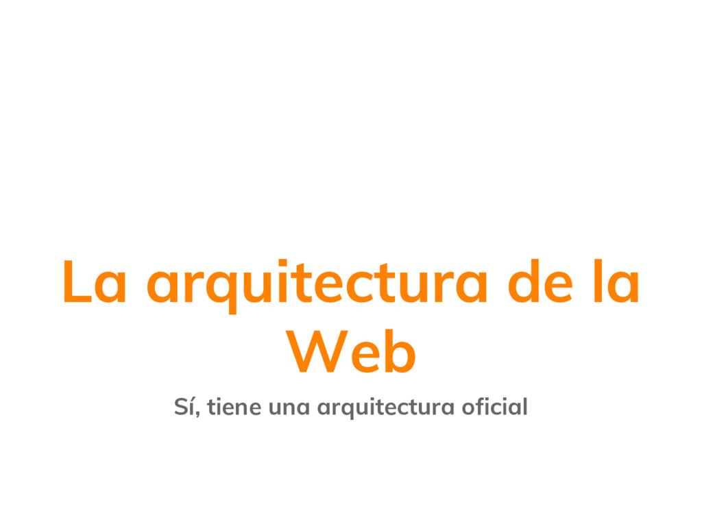 La arquitectura de la Web Sí, tiene una arquite...