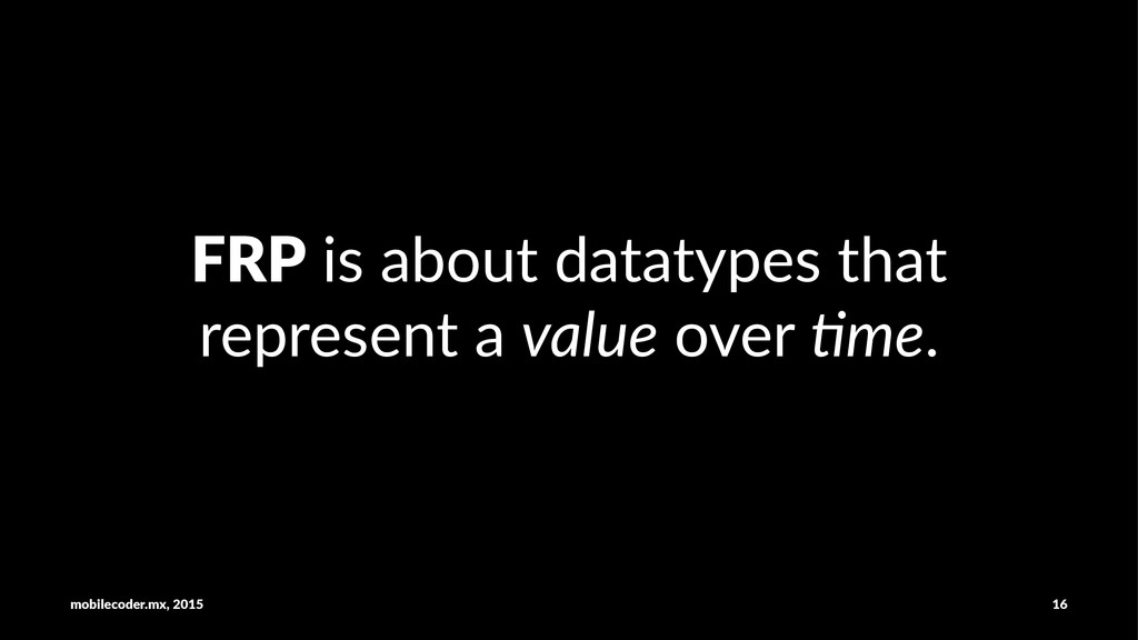 FRP!is!about!datatypes!that! represent!a!value!...