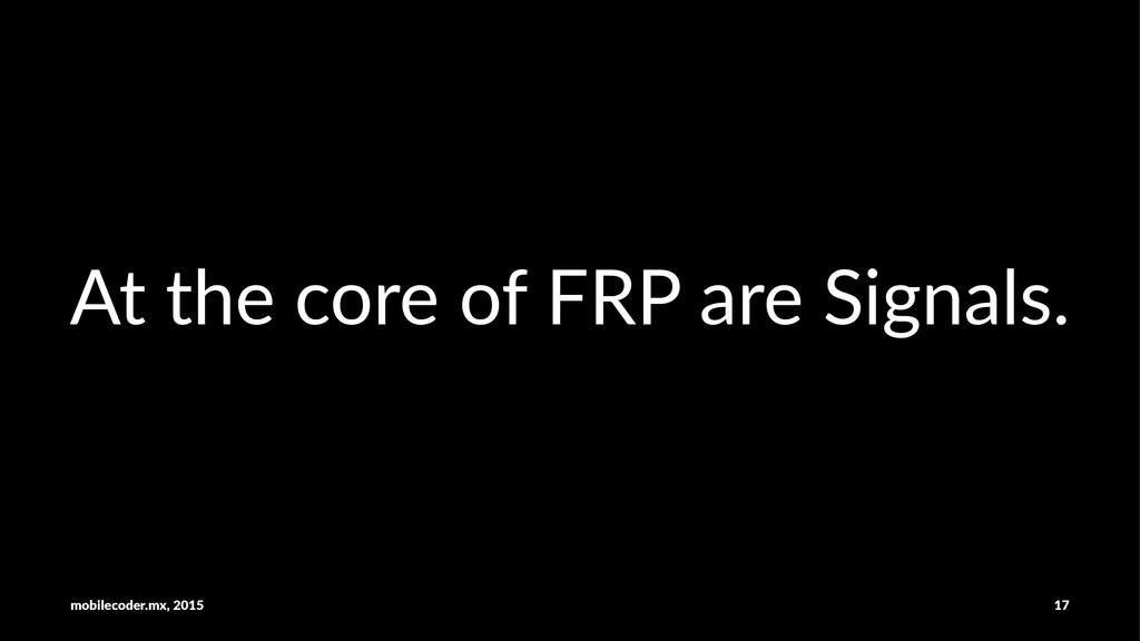 At#the#core#of#FRP#are#Signals. mobilecoder.mx,...