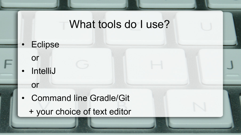 What tools do I use? • Eclipse or • IntelliJ ...