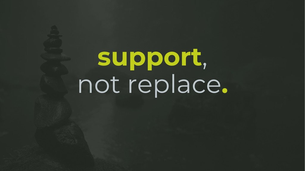 support, not replace.