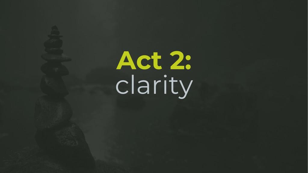 Act 2: clarity