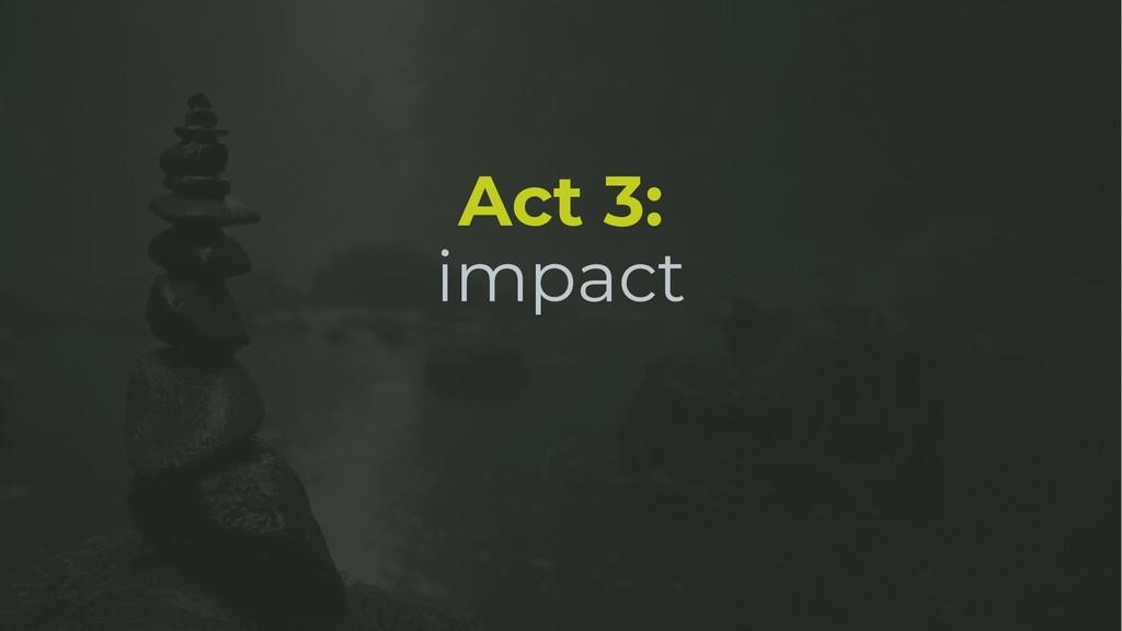 Act 3: impact